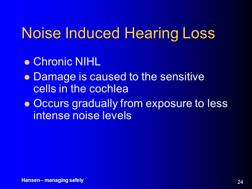 Hansen – managing safely 25 Noise Induced Hearing Loss Associated with exposure to high intensity, continuous noise The amount of sound that is capable of producing cochlear damage and subsequent hearing loss is based upon –The equal energy concept Therefore, it is the total sound energy delivered to the cochlea that is relevant in predicting injury and hearing loss Both an intense sound presented to the ear for a short period and a less intense sound that is presented for a longer period will produce equal damage to the inner ear