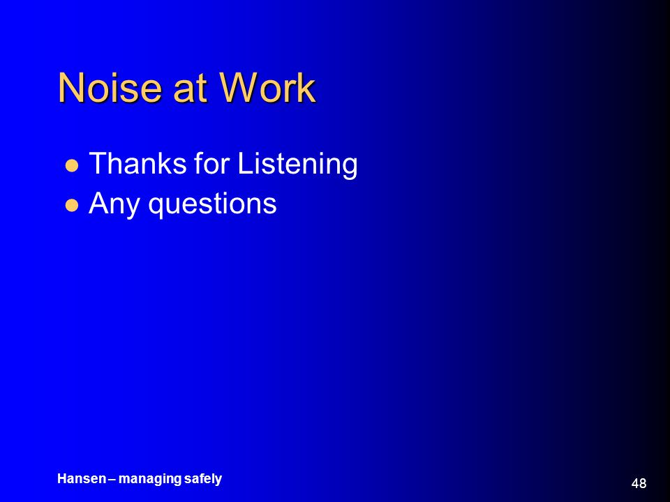 Hansen – managing safely 48 Noise at Work Thanks for Listening Any questions