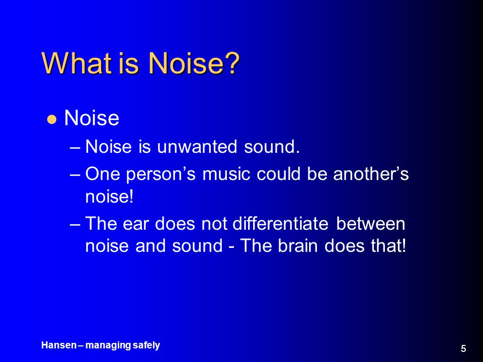 Hansen – managing safely 6 What is Noise.