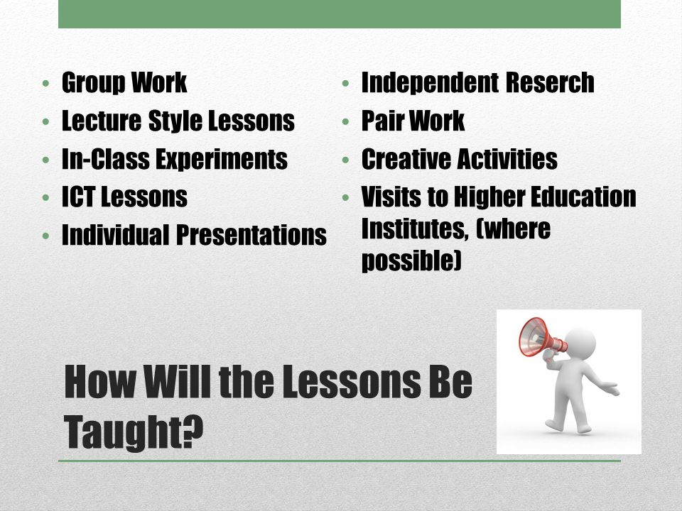 How Will the Lessons Be Taught? Group Work Lecture Style Lessons In-Class Experiments ICT Lessons Individual Presentations Independent Reserch Pair Wo