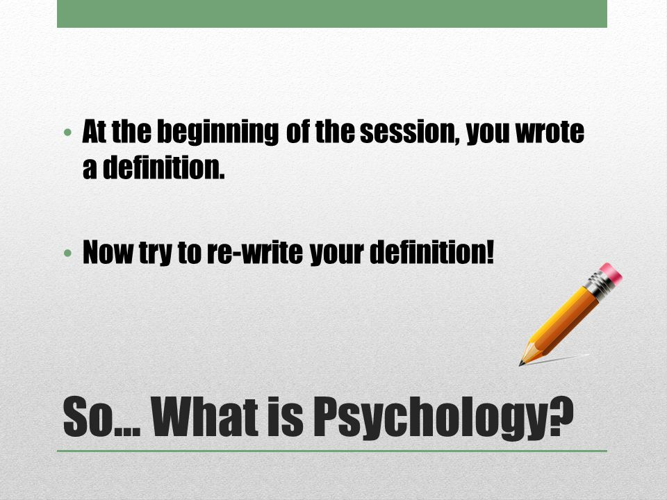 So... What is Psychology? At the beginning of the session, you wrote a definition. Now try to re-write your definition!