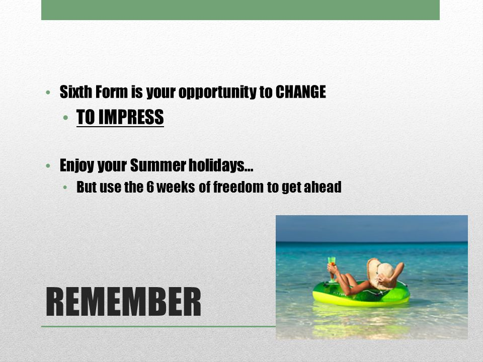 REMEMBER Sixth Form is your opportunity to CHANGE TO IMPRESS Enjoy your Summer holidays...