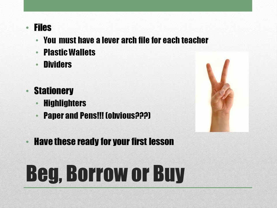 Beg, Borrow or Buy Files You must have a lever arch file for each teacher Plastic Wallets Dividers Stationery Highlighters Paper and Pens!!.