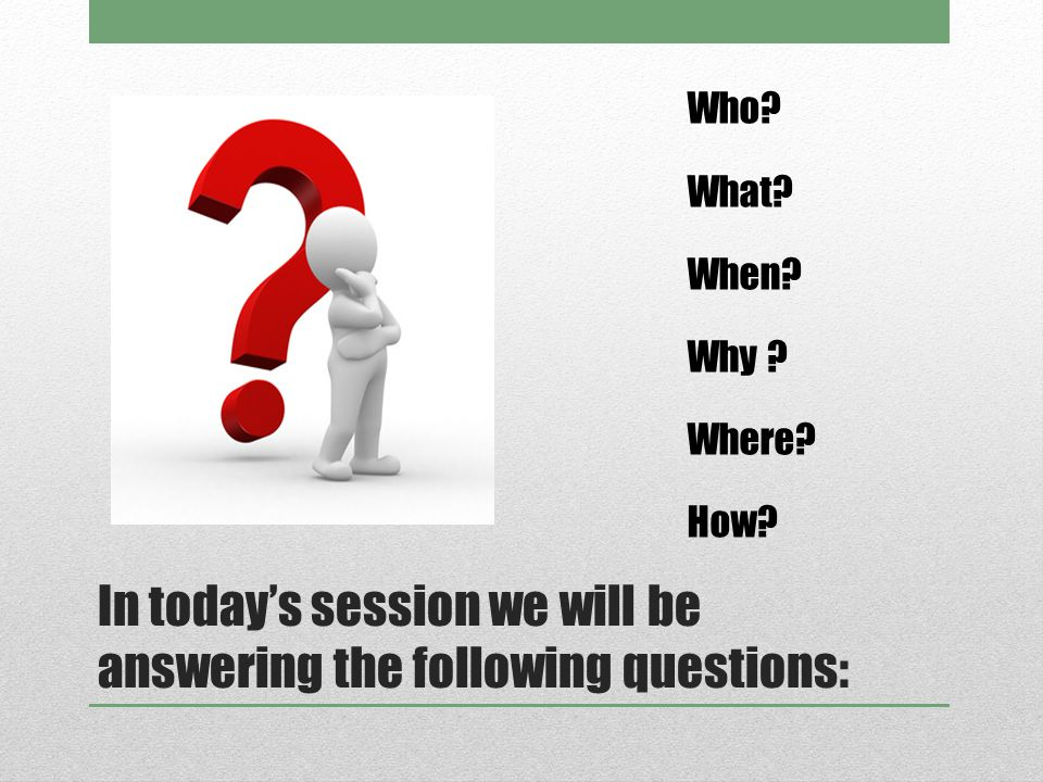 In today's session we will be answering the following questions: Who What When Why Where How