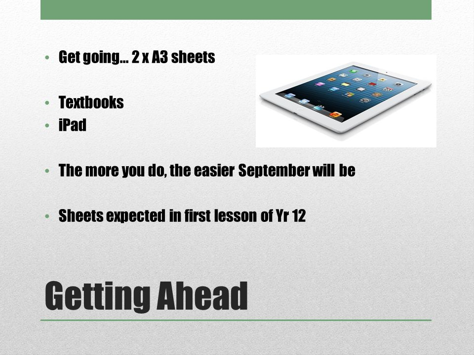 Getting Ahead Get going... 2 x A3 sheets Textbooks iPad The more you do, the easier September will be Sheets expected in first lesson of Yr 12