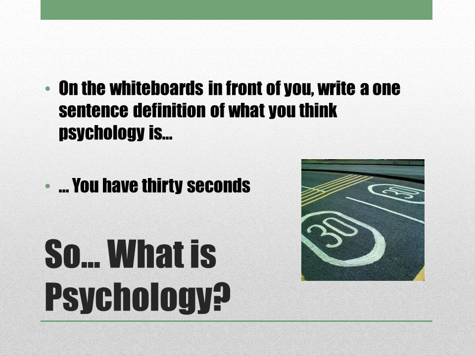 So... What is Psychology? On the whiteboards in front of you, write a one sentence definition of what you think psychology is...... You have thirty se
