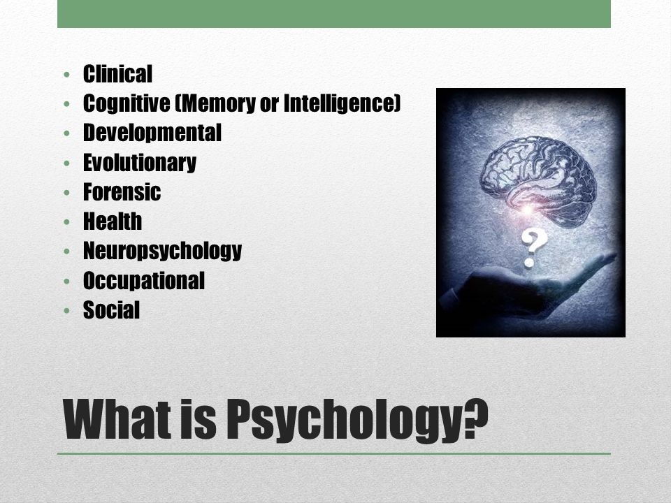 What is Psychology? Clinical Cognitive (Memory or Intelligence) Developmental Evolutionary Forensic Health Neuropsychology Occupational Social