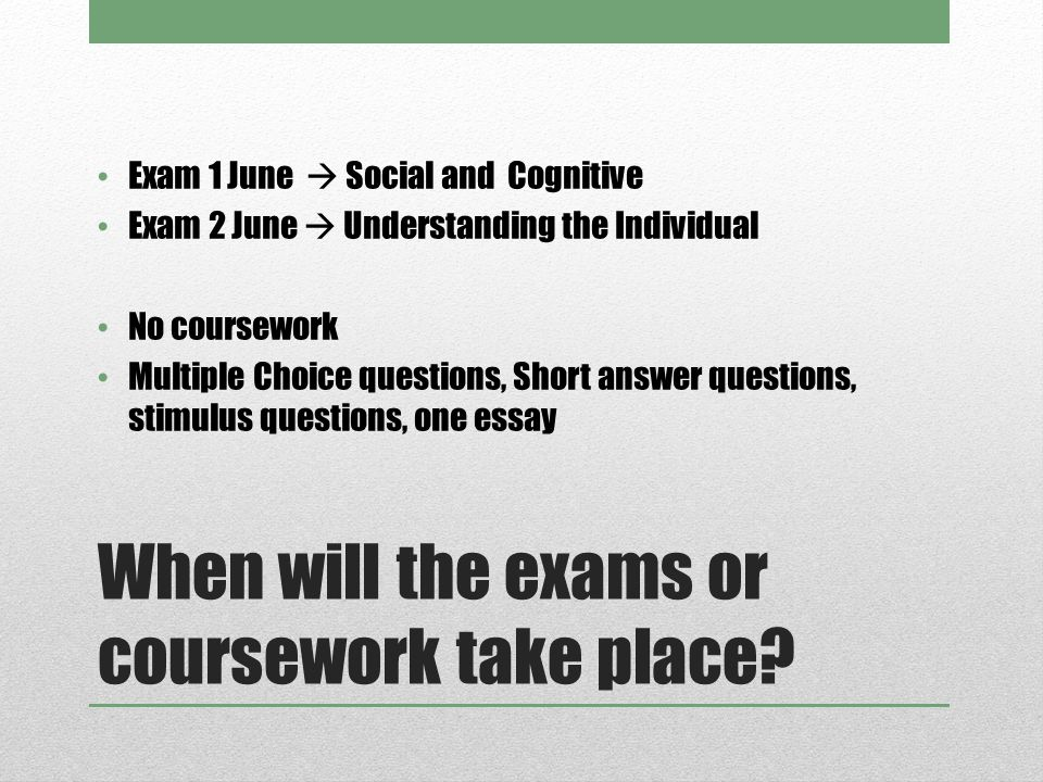 When will the exams or coursework take place? Exam 1 June  Social and Cognitive Exam 2 June  Understanding the Individual No coursework Multiple Cho