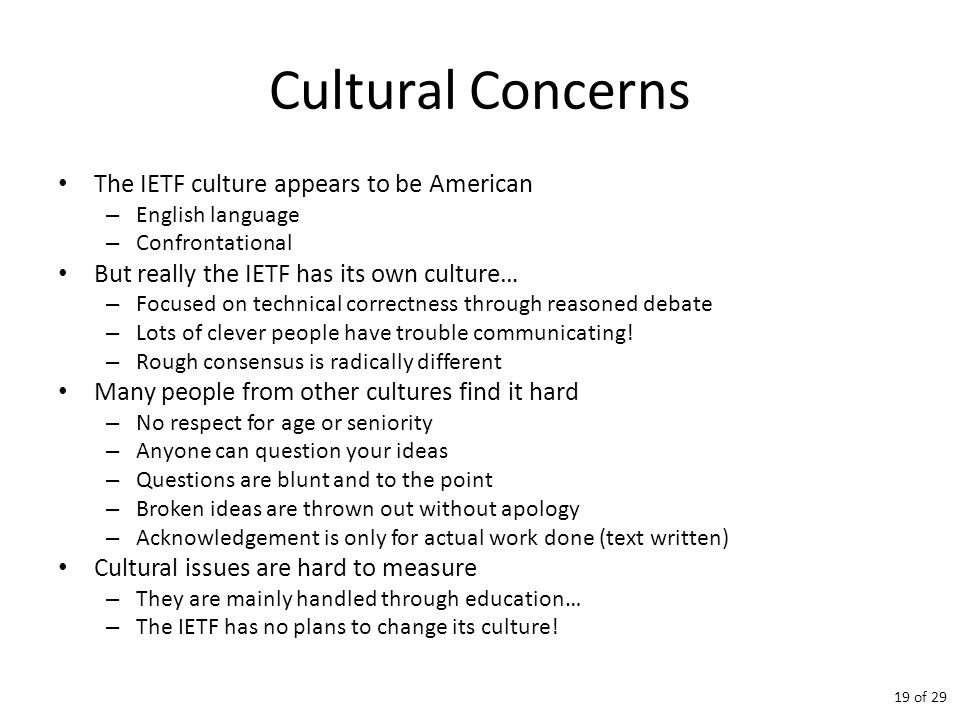 Cultural Concerns The IETF culture appears to be American – English language – Confrontational But really the IETF has its own culture… – Focused on technical correctness through reasoned debate – Lots of clever people have trouble communicating.