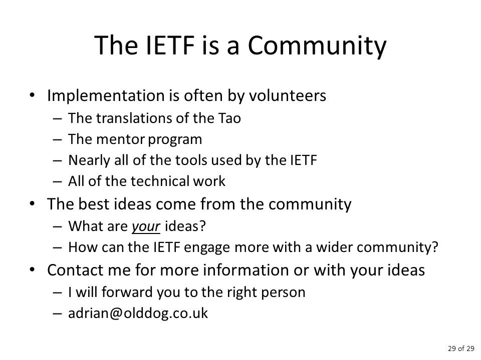 The IETF is a Community Implementation is often by volunteers – The translations of the Tao – The mentor program – Nearly all of the tools used by the IETF – All of the technical work The best ideas come from the community – What are your ideas.