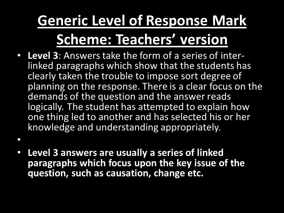 Generic Level of Response Mark Scheme: Teachers' version Level 3: Answers take the form of a series of inter- linked paragraphs which show that the students has clearly taken the trouble to impose sort degree of planning on the response.