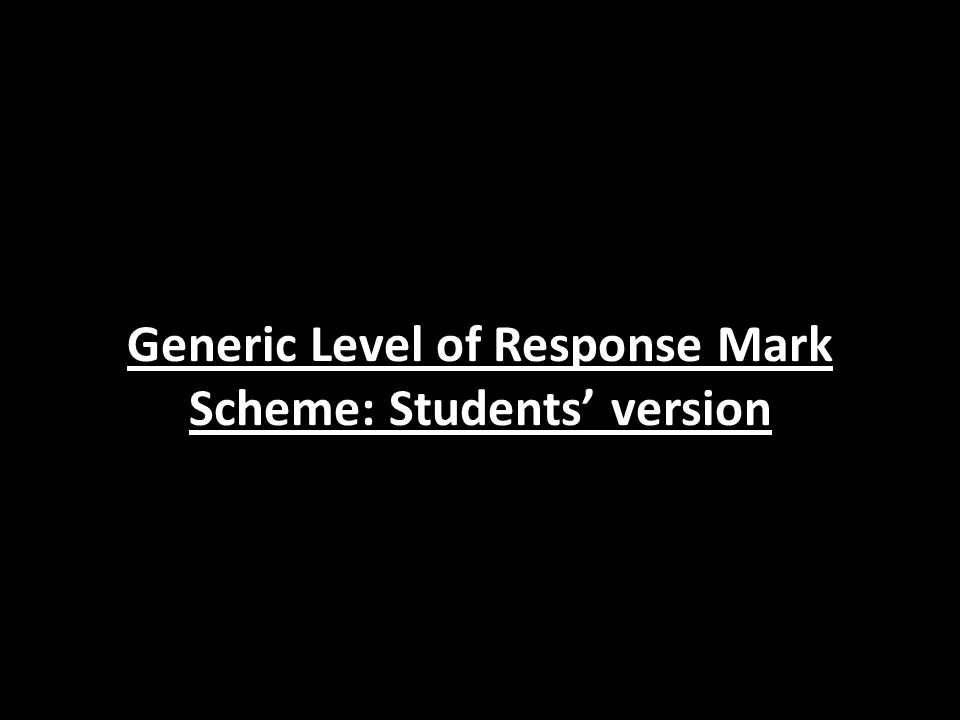 Generic Level of Response Mark Scheme: Students' version
