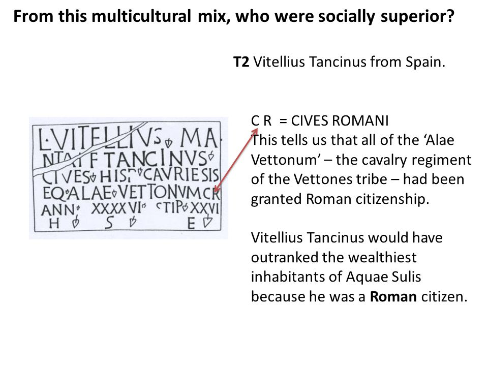 From this multicultural mix, who were socially superior? T2 Vitellius Tancinus from Spain. C R = CIVES ROMANI This tells us that all of the 'Alae Vett