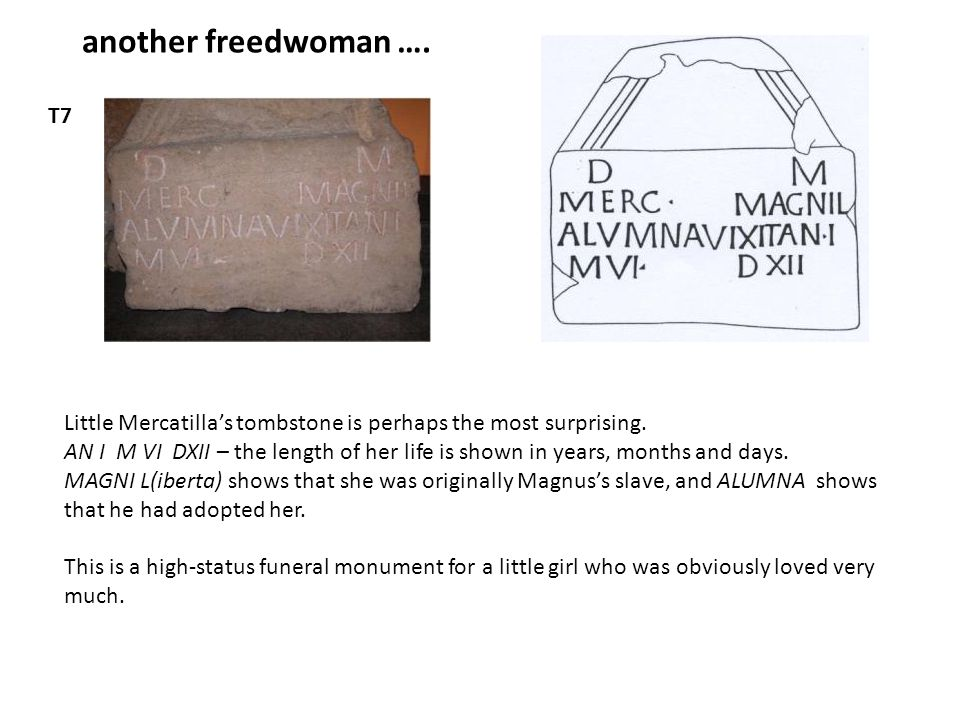 another freedwoman …. T7 Little Mercatilla's tombstone is perhaps the most surprising. AN I M VI DXII – the length of her life is shown in years, mont