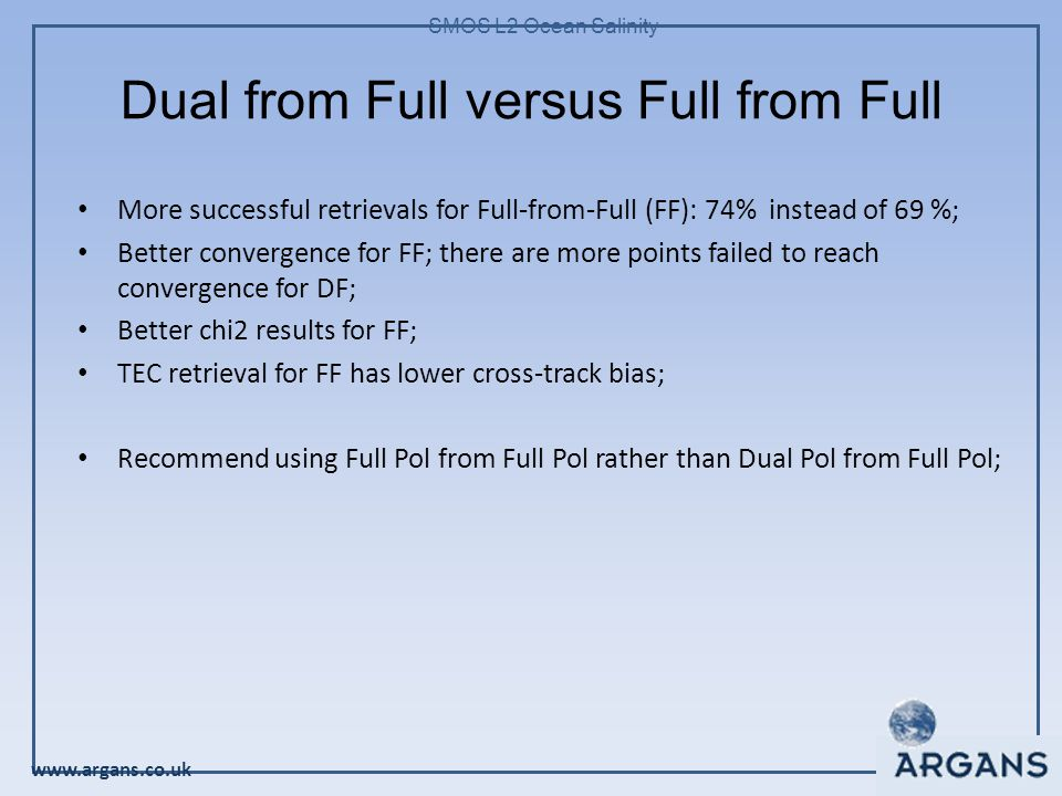www.argans.co.uk SMOS L2 Ocean Salinity Dual from Full versus Full from Full More successful retrievals for Full-from-Full (FF): 74% instead of 69 %; Better convergence for FF; there are more points failed to reach convergence for DF; Better chi2 results for FF; TEC retrieval for FF has lower cross-track bias; Recommend using Full Pol from Full Pol rather than Dual Pol from Full Pol;