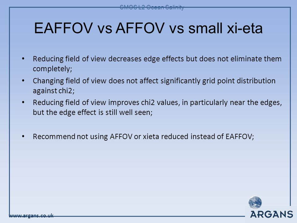 www.argans.co.uk SMOS L2 Ocean Salinity EAFFOV vs AFFOV vs small xi-eta Reducing field of view decreases edge effects but does not eliminate them completely; Changing field of view does not affect significantly grid point distribution against chi2; Reducing field of view improves chi2 values, in particularly near the edges, but the edge effect is still well seen; Recommend not using AFFOV or xieta reduced instead of EAFFOV;