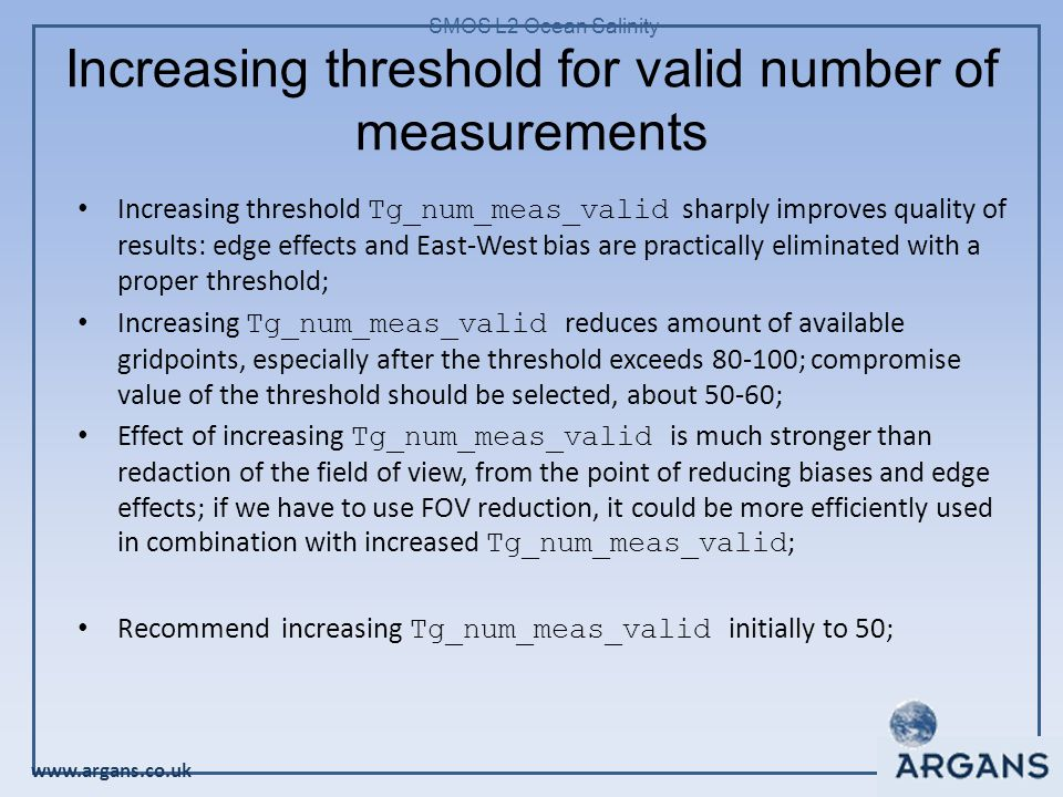 www.argans.co.uk SMOS L2 Ocean Salinity Increasing threshold for valid number of measurements Increasing threshold Tg_num_meas_valid sharply improves quality of results: edge effects and East-West bias are practically eliminated with a proper threshold; Increasing Tg_num_meas_valid reduces amount of available gridpoints, especially after the threshold exceeds 80-100; compromise value of the threshold should be selected, about 50-60; Effect of increasing Tg_num_meas_valid is much stronger than redaction of the field of view, from the point of reducing biases and edge effects; if we have to use FOV reduction, it could be more efficiently used in combination with increased Tg_num_meas_valid ; Recommend increasing Tg_num_meas_valid initially to 50;