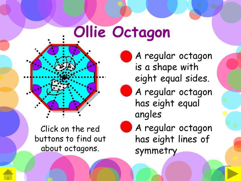 Ollie Octagon A regular octagon is a shape with eight equal sides. A regular octagon has eight equal angles A regular octagon has eight lines of symme