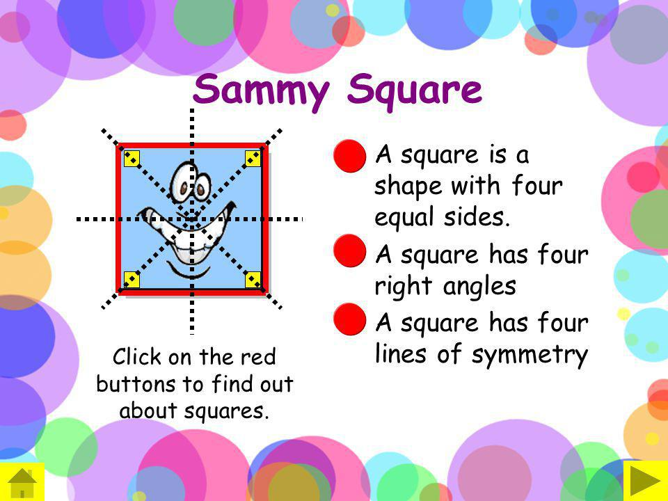Sammy Square A square is a shape with four equal sides. A square has four right angles A square has four lines of symmetry Click on the red buttons to