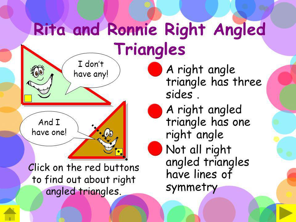 Rita and Ronnie Right Angled Triangles A right angle triangle has three sides. A right angled triangle has one right angle Not all right angled triang