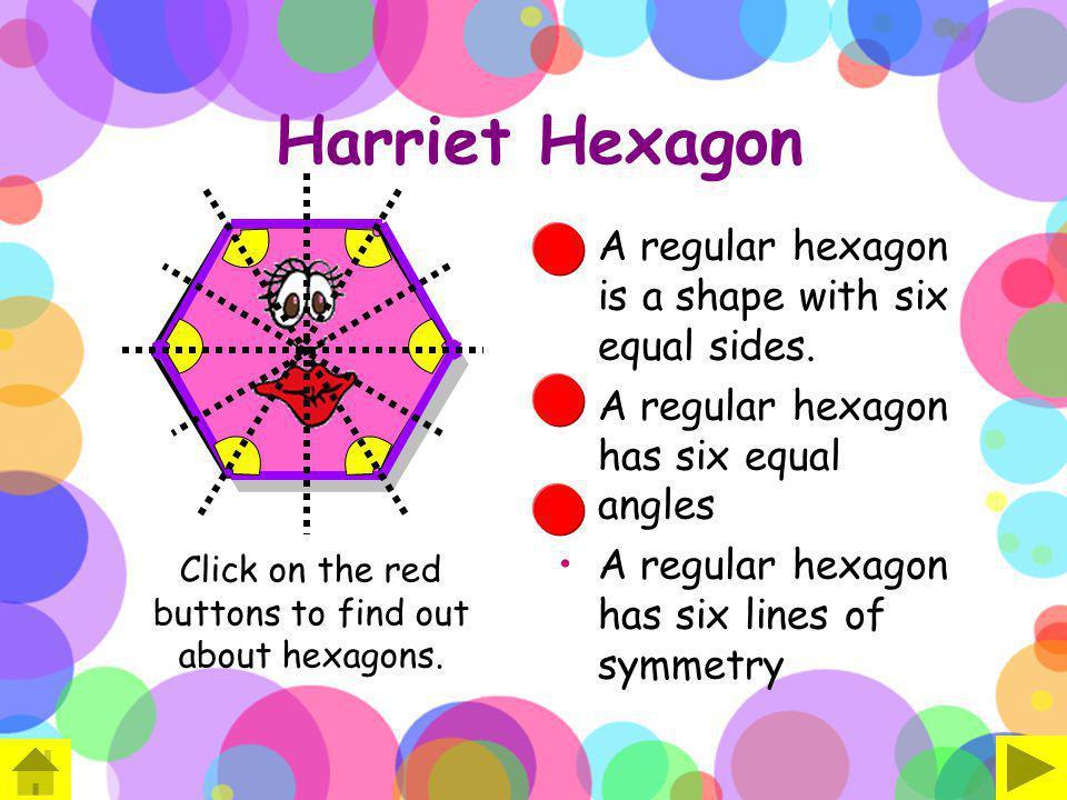 Harriet Hexagon A regular hexagon is a shape with six equal sides. A regular hexagon has six equal angles A regular hexagon has six lines of symmetry