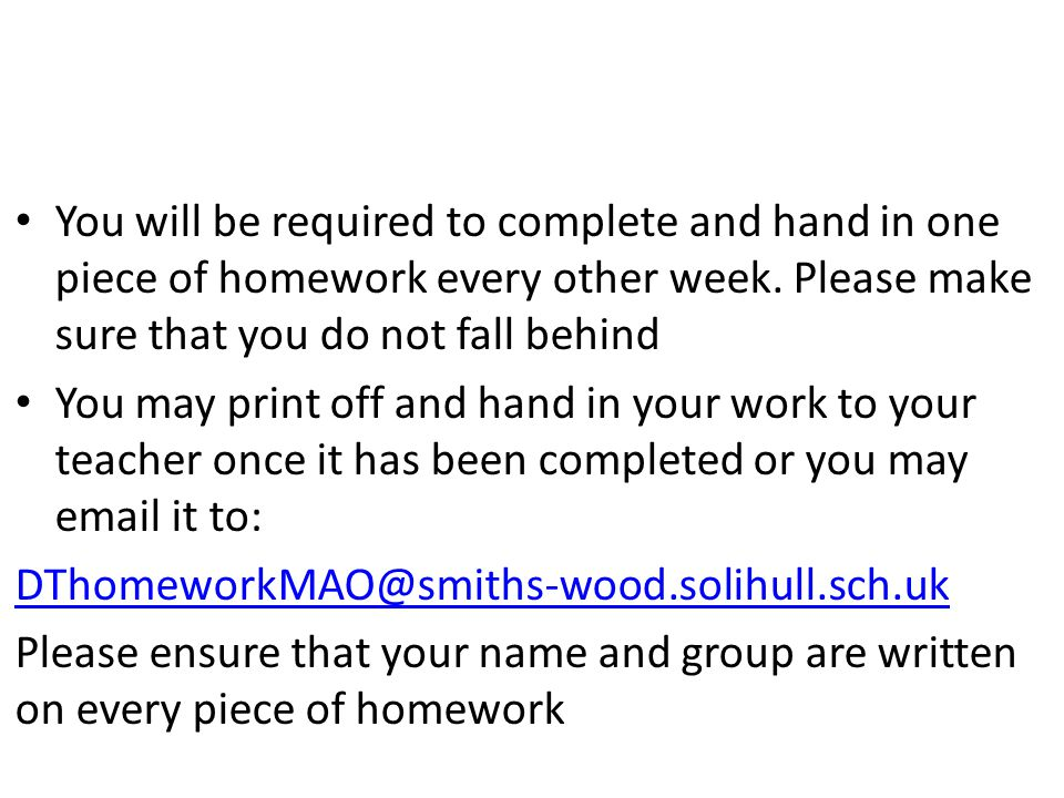 You will be required to complete and hand in one piece of homework every other week.