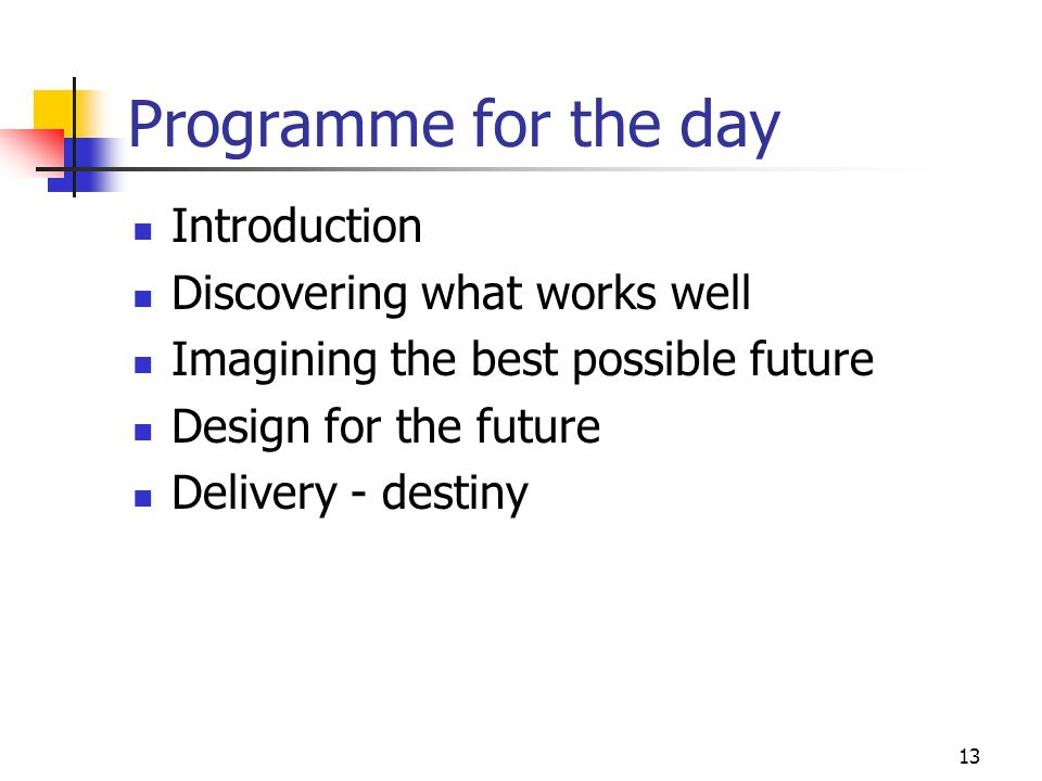 13 Programme for the day Introduction Discovering what works well Imagining the best possible future Design for the future Delivery - destiny