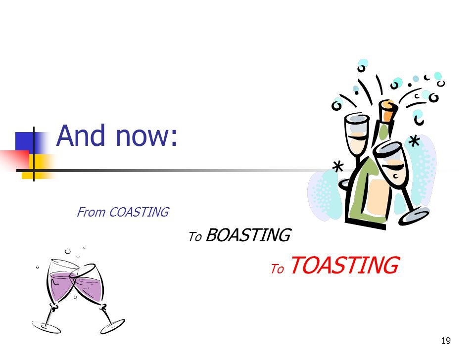 19 And now: From COASTING To BOASTING To TOASTING