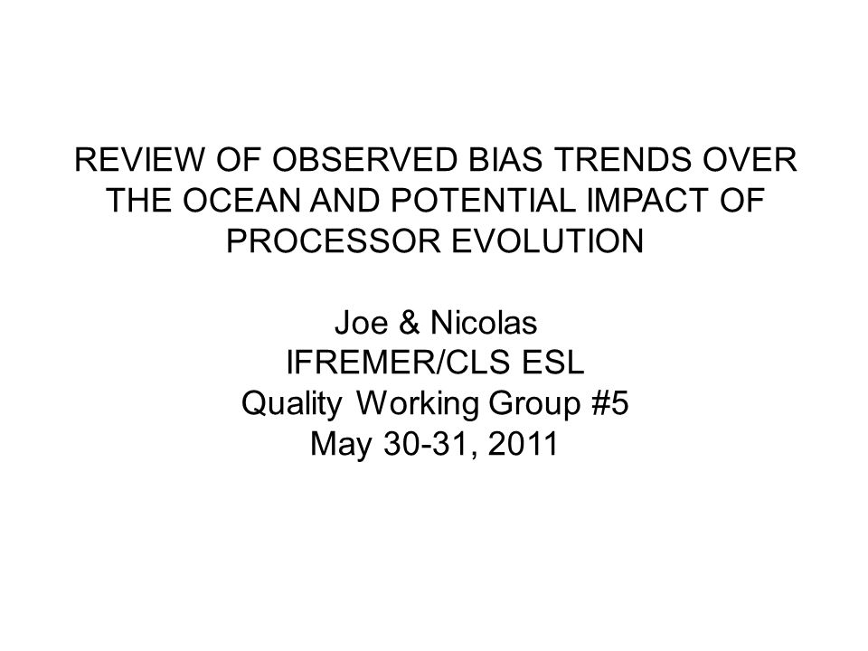 REVIEW OF OBSERVED BIAS TRENDS OVER THE OCEAN AND POTENTIAL IMPACT OF PROCESSOR EVOLUTION Joe & Nicolas IFREMER/CLS ESL Quality Working Group #5 May 30-31, 2011