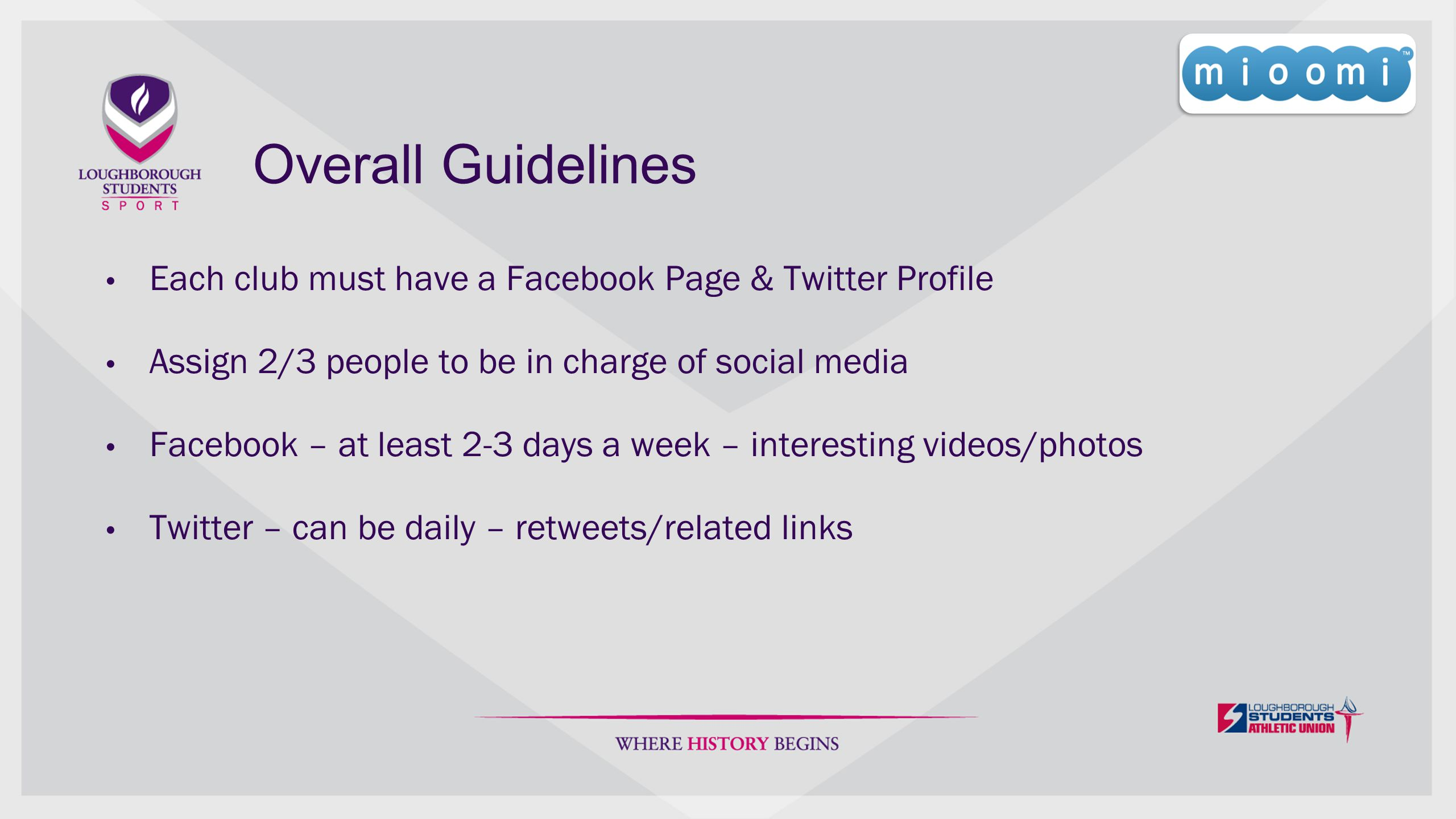 Overall Guidelines Each club must have a Facebook Page & Twitter Profile Assign 2/3 people to be in charge of social media Facebook – at least 2-3 days a week – interesting videos/photos Twitter – can be daily – retweets/related links