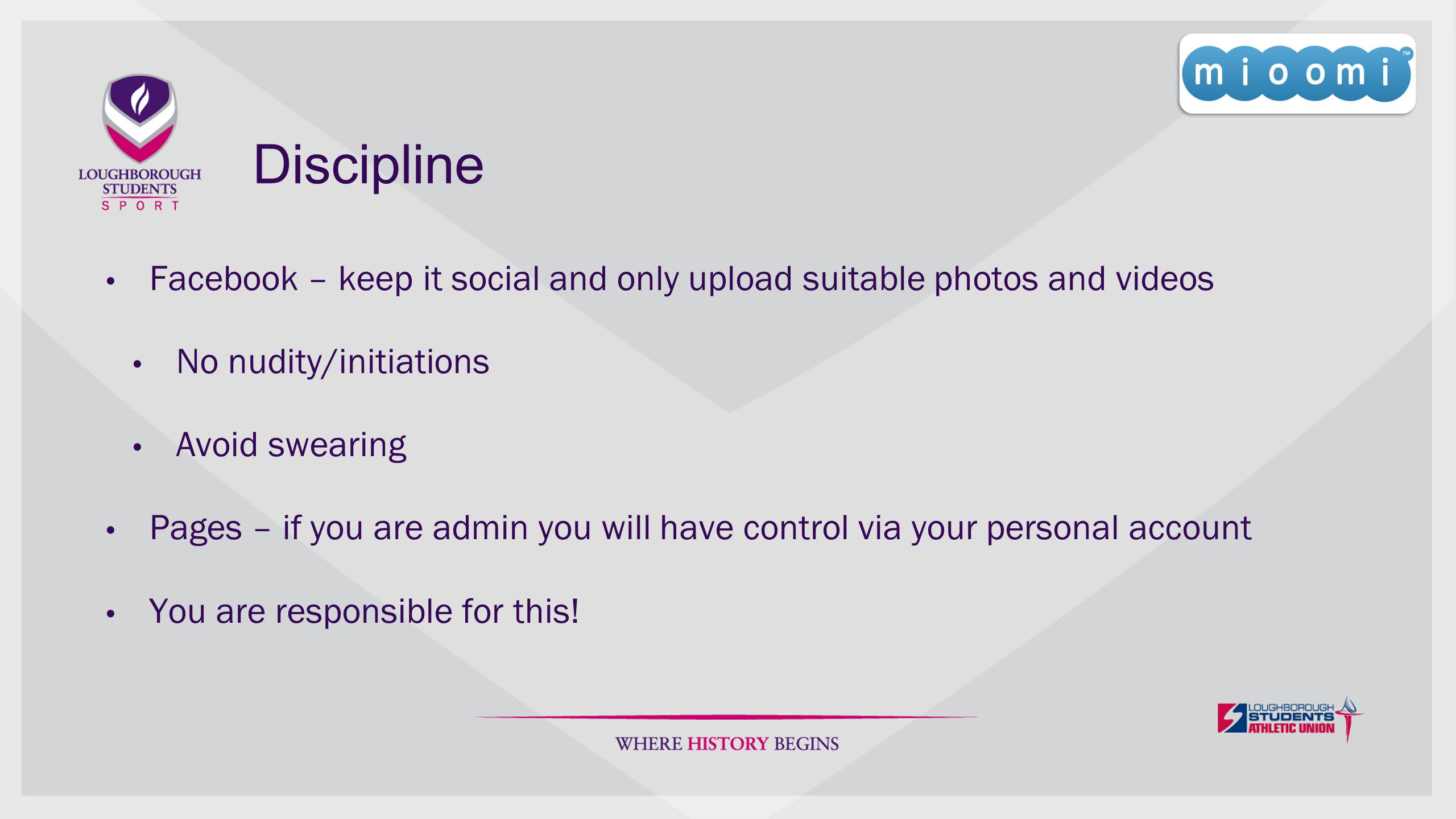 Discipline Facebook – keep it social and only upload suitable photos and videos No nudity/initiations Avoid swearing Pages – if you are admin you will have control via your personal account You are responsible for this!