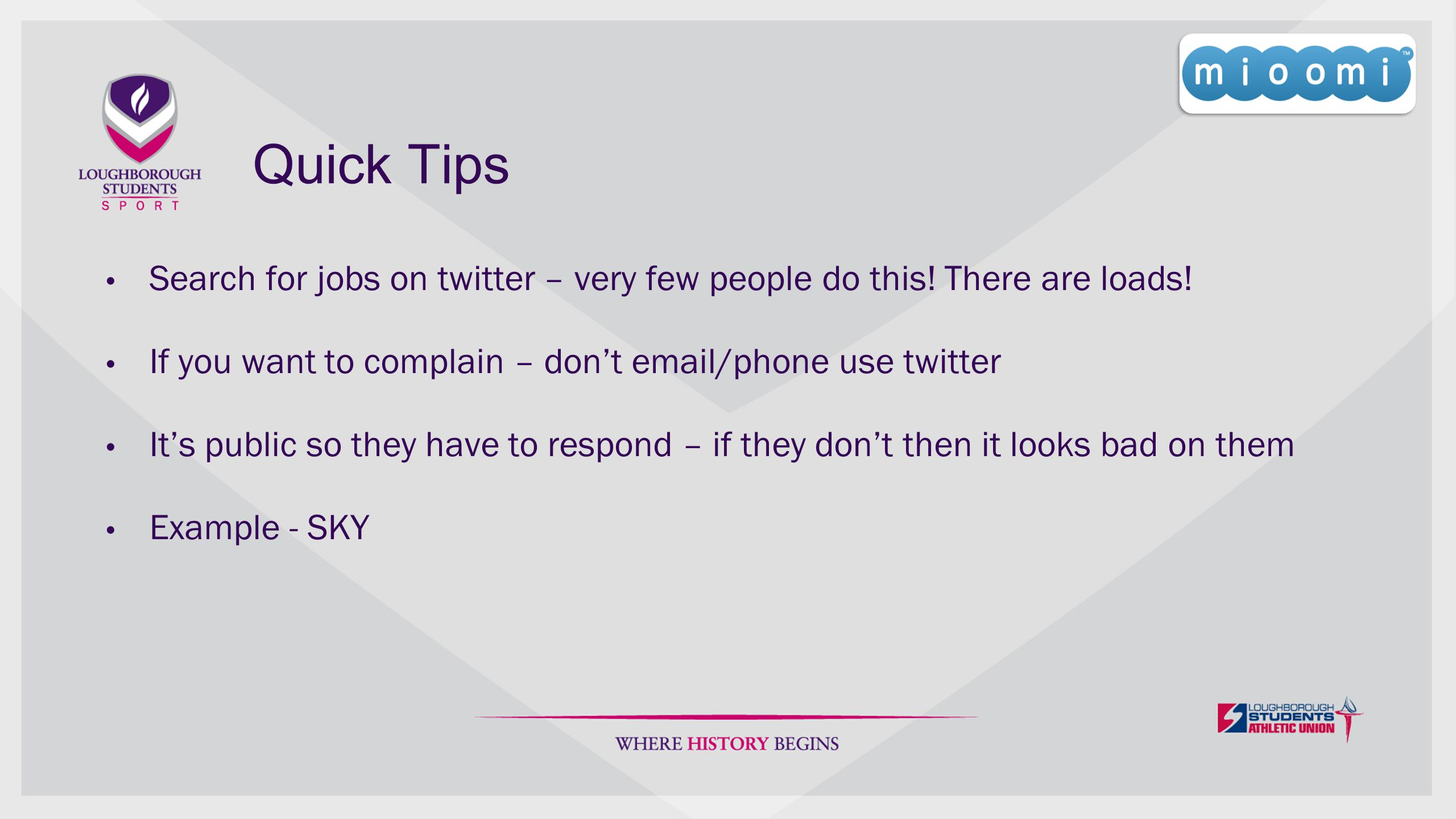 Quick Tips Search for jobs on twitter – very few people do this! There are loads! If you want to complain – don't email/phone use twitter It's public