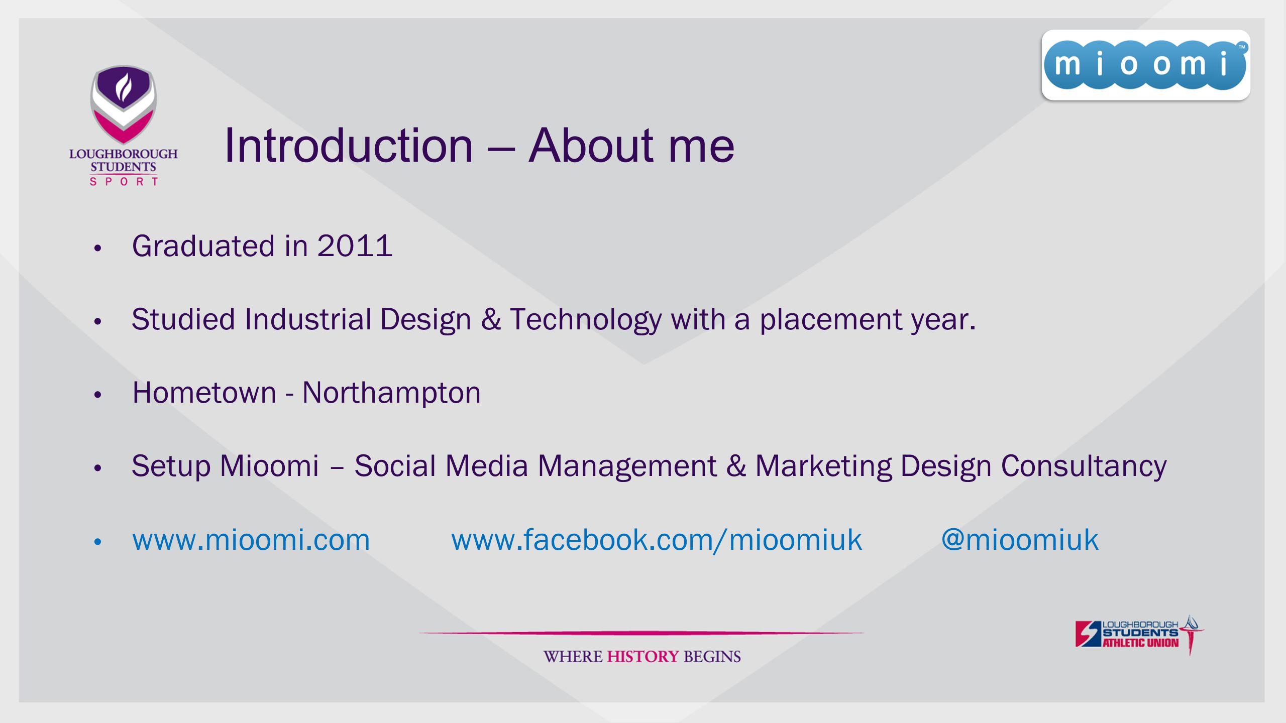 Introduction – About me Graduated in 2011 Studied Industrial Design & Technology with a placement year.