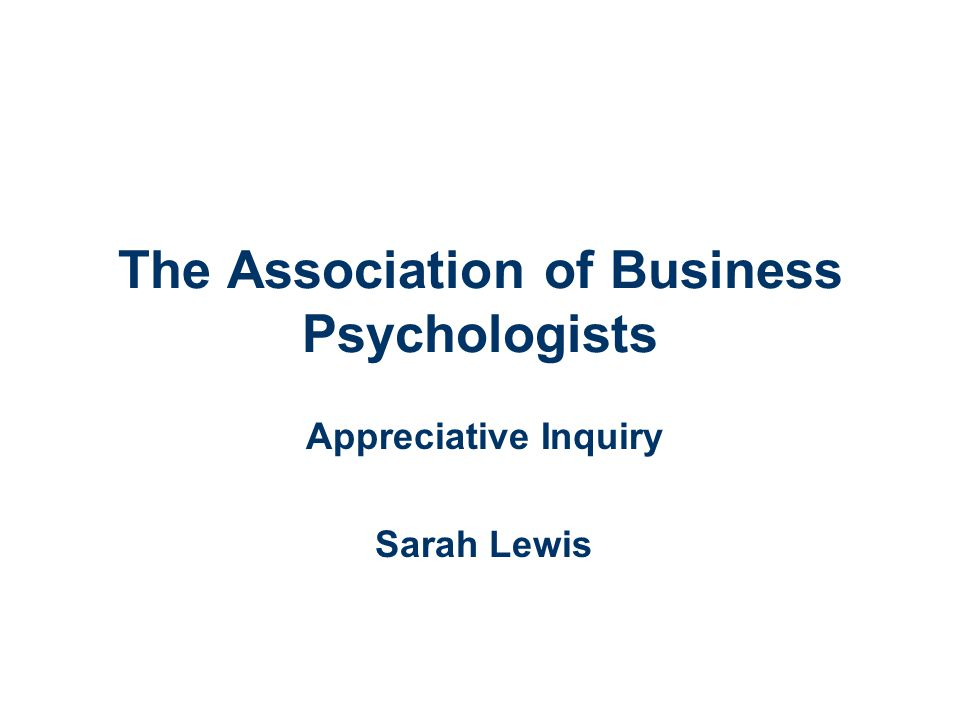 The Association of Business Psychologists Appreciative Inquiry Sarah Lewis