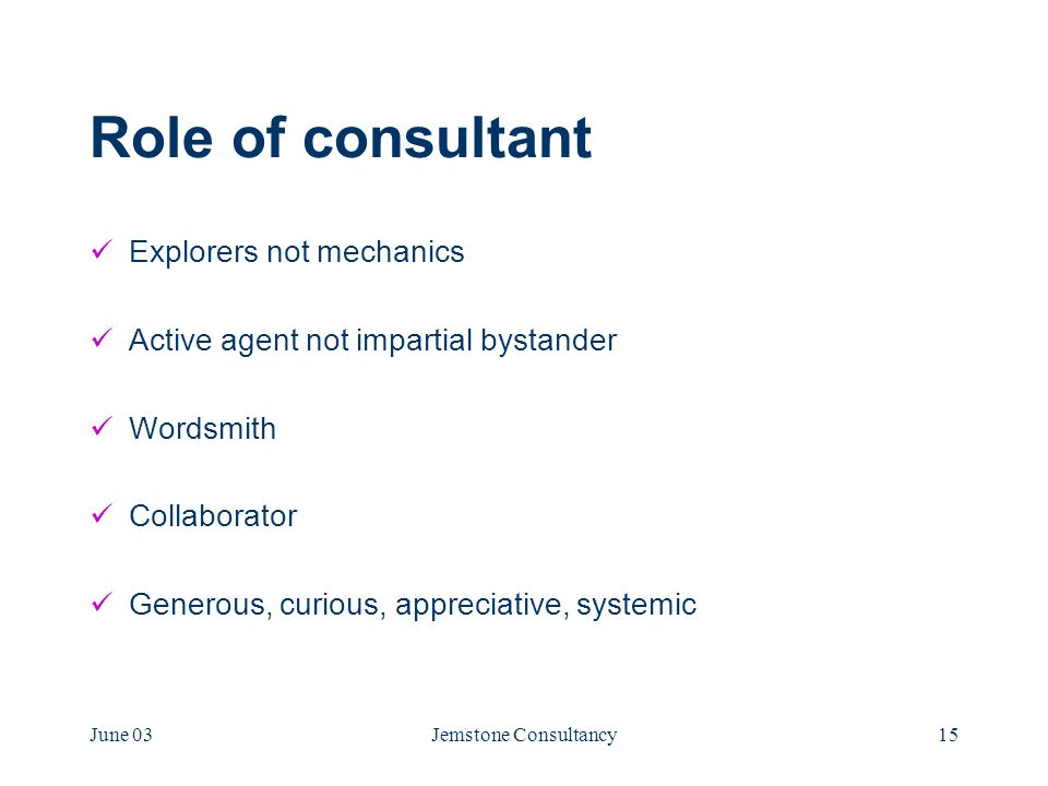 June 03Jemstone Consultancy15 Role of consultant Explorers not mechanics Active agent not impartial bystander Wordsmith Collaborator Generous, curious, appreciative, systemic