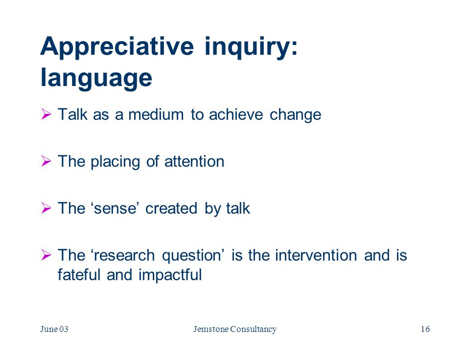 June 03Jemstone Consultancy16 Appreciative inquiry: language  Talk as a medium to achieve change  The placing of attention  The 'sense' created by talk  The 'research question' is the intervention and is fateful and impactful