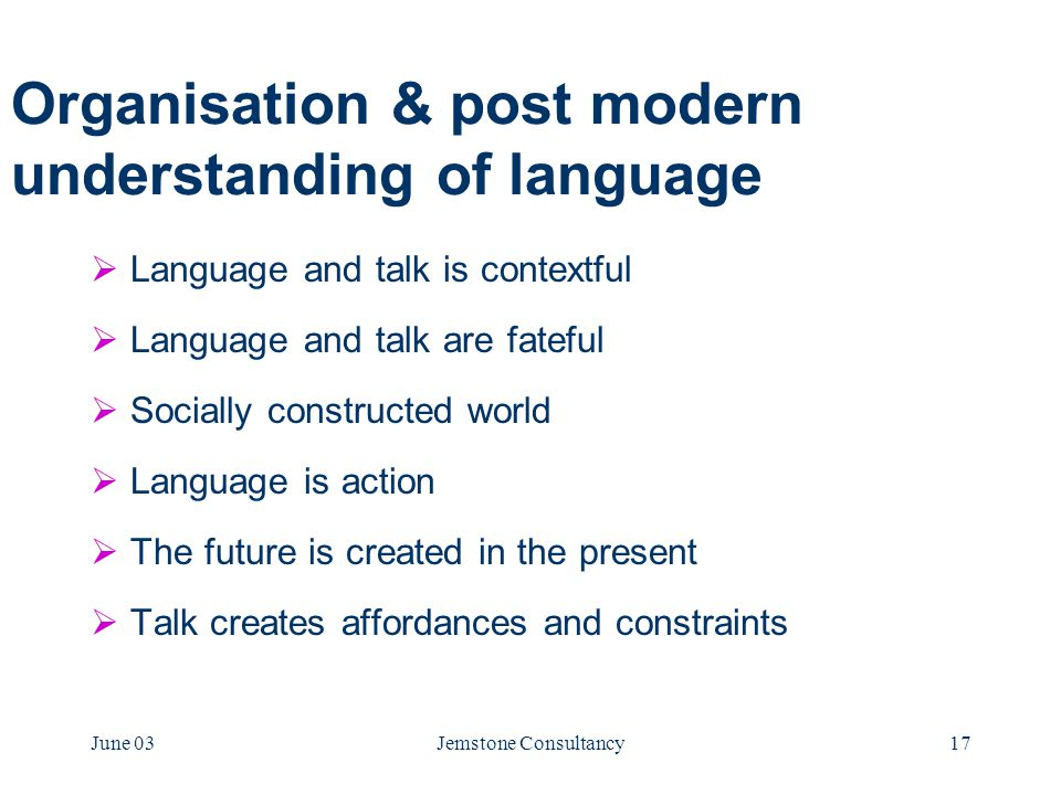 June 03Jemstone Consultancy17 Organisation & post modern understanding of language  Language and talk is contextful  Language and talk are fateful  Socially constructed world  Language is action  The future is created in the present  Talk creates affordances and constraints
