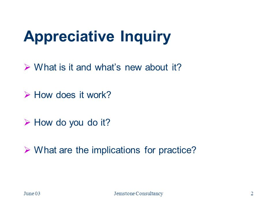 June 03Jemstone Consultancy2 Appreciative Inquiry  What is it and what's new about it.