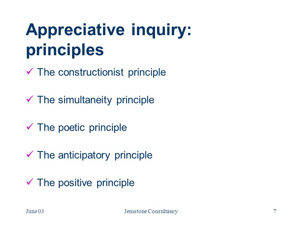 June 03Jemstone Consultancy7 Appreciative inquiry: principles The constructionist principle The simultaneity principle The poetic principle The anticipatory principle The positive principle