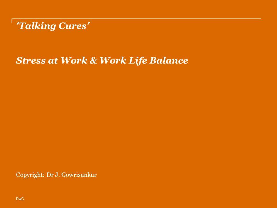 PwC 'Talking Cures' Stress at Work & Work Life Balance Copyright: Dr J. Gowrisunkur