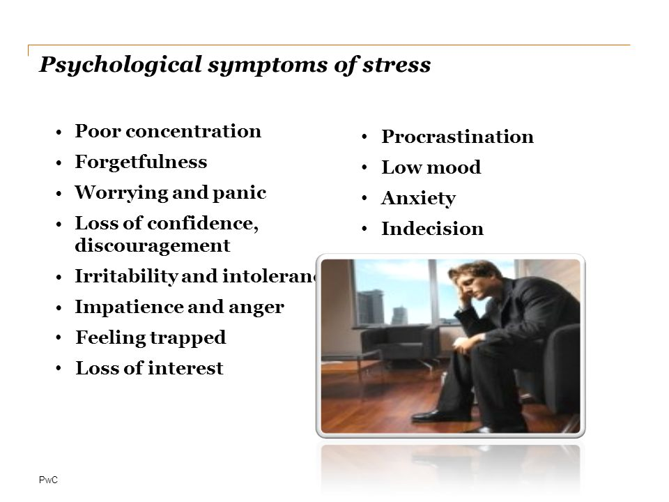 PwC Psychological symptoms of stress Poor concentration Forgetfulness Worrying and panic Loss of confidence, discouragement Irritability and intolerance Impatience and anger Feeling trapped Loss of interest Procrastination Low mood Anxiety Indecision