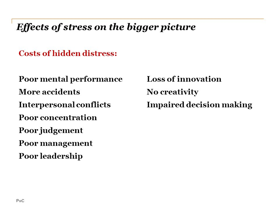 PwC Effects of stress on the bigger picture Costs of hidden distress: Poor mental performance More accidents Interpersonal conflicts Poor concentration Poor judgement Poor management Poor leadership Loss of innovation No creativity Impaired decision making