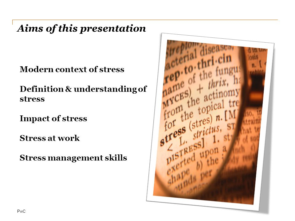 PwC Aims of this presentation Modern context of stress Definition & understanding of stress Impact of stress Stress at work Stress management skills
