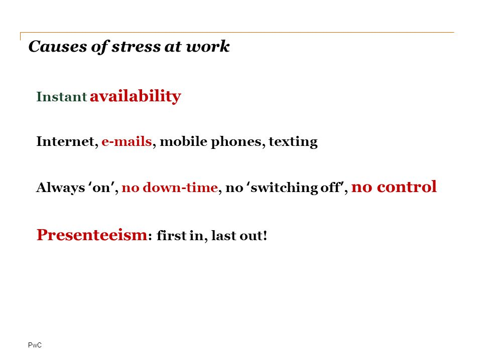 PwC Causes of stress at work Instant availability Internet, e-mails, mobile phones, texting Always 'on', no down-time, no 'switching off', no control Presenteeism : first in, last out!