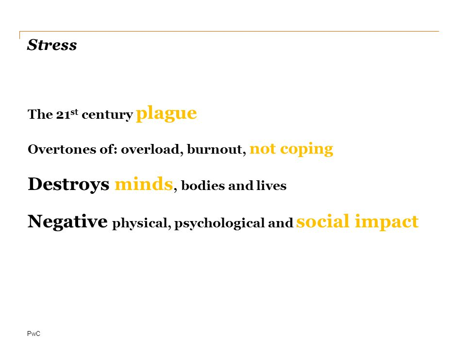 PwC Stress The 21 st century plague Overtones of: overload, burnout, not coping Destroys minds, bodies and lives Negative physical, psychological and social impact