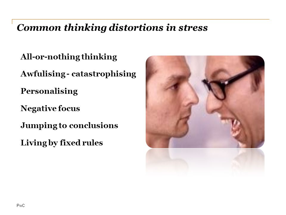 PwC Common thinking distortions in stress All-or-nothing thinking Awfulising - catastrophising Personalising Negative focus Jumping to conclusions Living by fixed rules