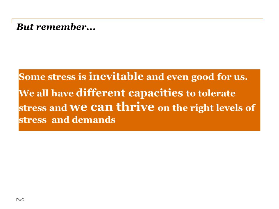 PwC But remember...Some stress is inevitable and even good for us.