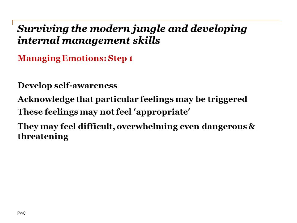 PwC Surviving the modern jungle and developing internal management skills Managing Emotions: Step 1 Develop self-awareness Acknowledge that particular feelings may be triggered These feelings may not feel 'appropriate' They may feel difficult, overwhelming even dangerous & threatening