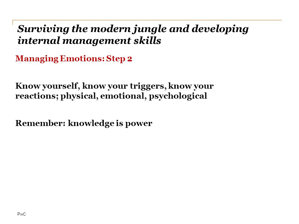 PwC Surviving the modern jungle and developing internal management skills Managing Emotions: Step 2 Know yourself, know your triggers, know your reactions; physical, emotional, psychological Remember: knowledge is power