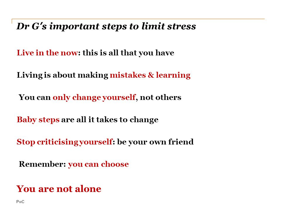 PwC Dr G's important steps to limit stress Live in the now: this is all that you have Living is about making mistakes & learning You can only change yourself, not others Baby steps are all it takes to change Stop criticising yourself: be your own friend Remember: you can choose You are not alone